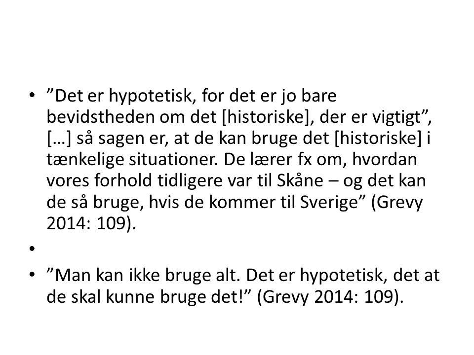 Det er hypotetisk, for det er jo bare bevidstheden om det [historiske], der er vigtigt , […] så sagen er, at de kan bruge det [historiske] i tænkelige situationer. De lærer fx om, hvordan vores forhold tidligere var til Skåne – og det kan de så bruge, hvis de kommer til Sverige (Grevy 2014: 109).